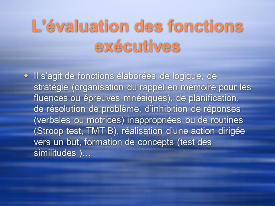 Lévaluation des fonctions exécutives Il sagit de fonctions élaborées de logique, de stratégie (organisation du rappel en mémoire pour les fluences ou