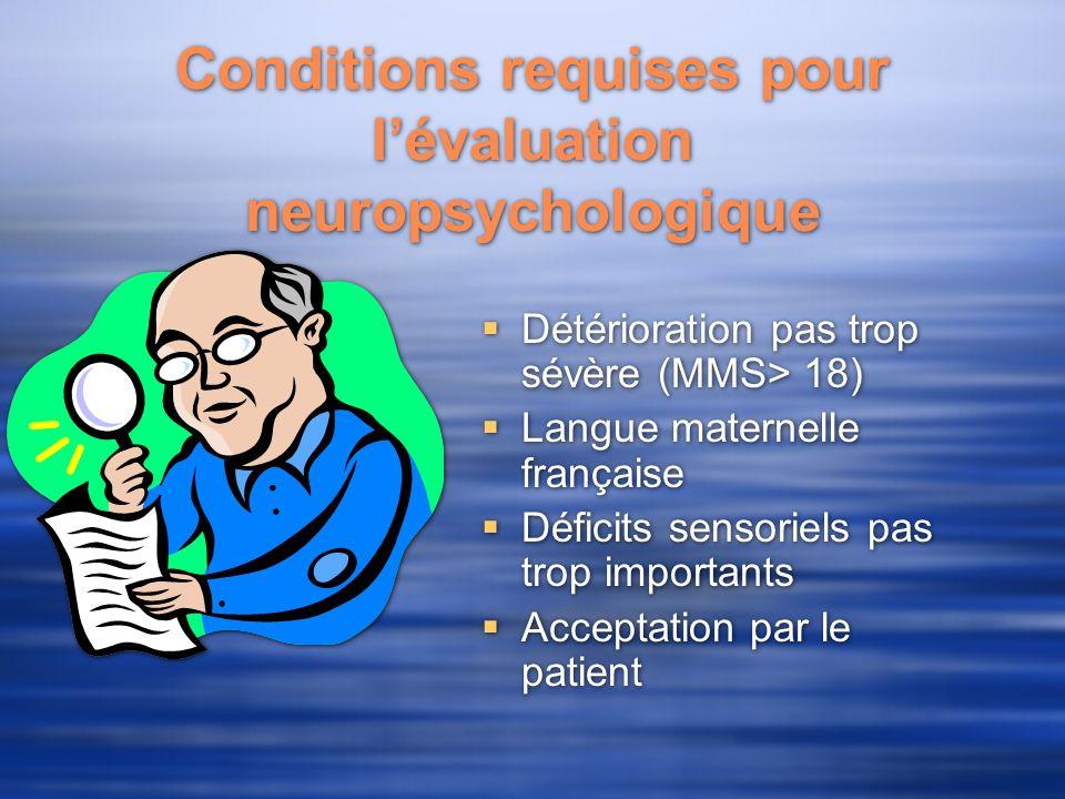 Conditions requises pour lévaluation neuropsychologique Détérioration pas trop sévère (MMS> 18) Langue maternelle française Déficits sensoriels pas trop importants Acceptation par le patient