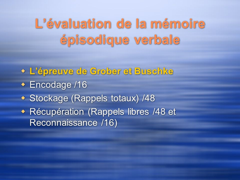 Lévaluation de la mémoire épisodique verbale Lépreuve de Grober et Buschke Encodage /16 Stockage (Rappels totaux) /48 Récupération (Rappels libres /48 et Reconnaissance /16) Lépreuve de Grober et Buschke Encodage /16 Stockage (Rappels totaux) /48 Récupération (Rappels libres /48 et Reconnaissance /16)