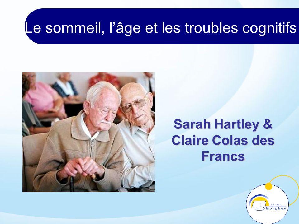 Le sommeil, lâge et les troubles cognitifs Sarah Hartley & Claire Colas des Francs