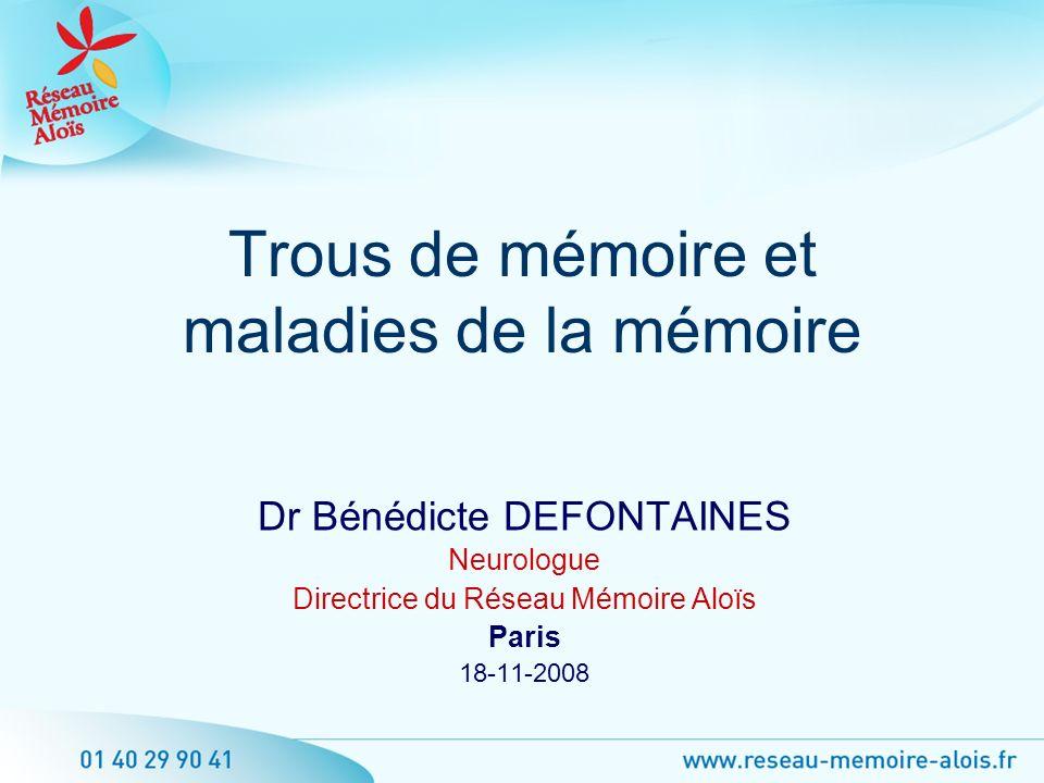 Dr Bénédicte DEFONTAINES Neurologue Directrice du Réseau Mémoire Aloïs Paris 18-11-2008 Trous de mémoire et maladies de la mémoire
