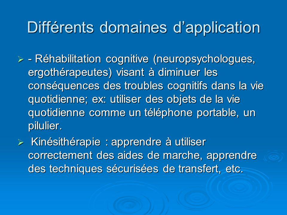 Différents domaines dapplication - Réhabilitation cognitive (neuropsychologues, ergothérapeutes) visant à diminuer les conséquences des troubles cogni