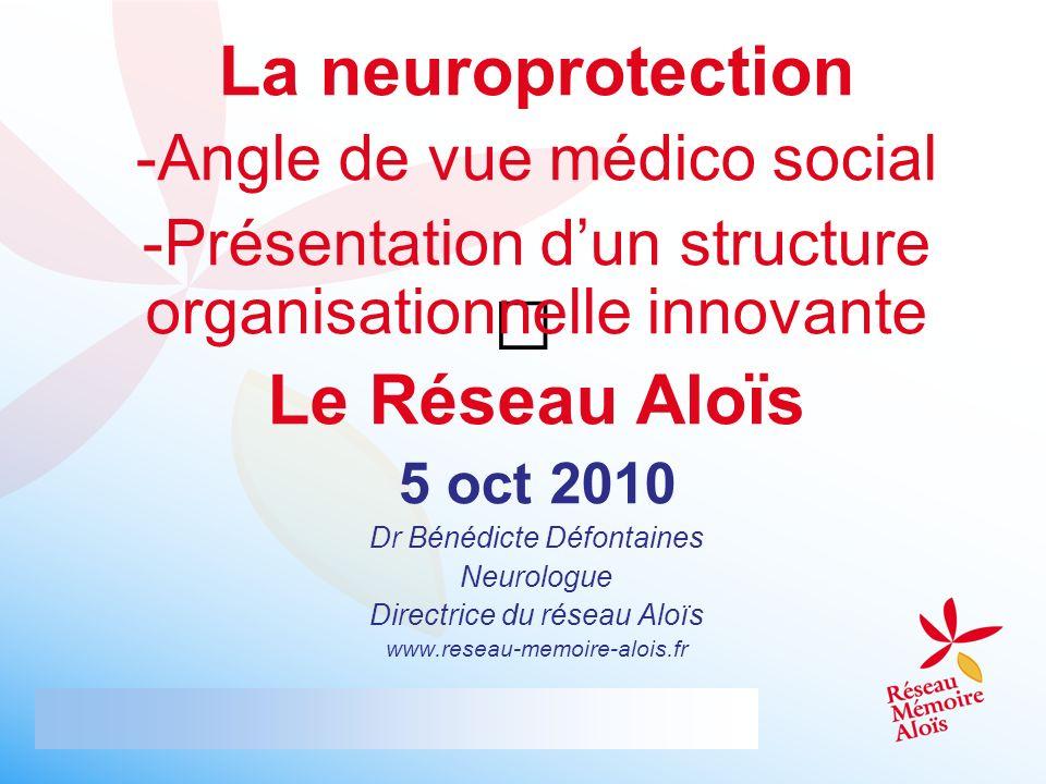 La neuroprotection -Angle de vue médico social -Présentation dun structure organisationnelle innovante Le Réseau Aloïs 5 oct 2010 Dr Bénédicte Défonta