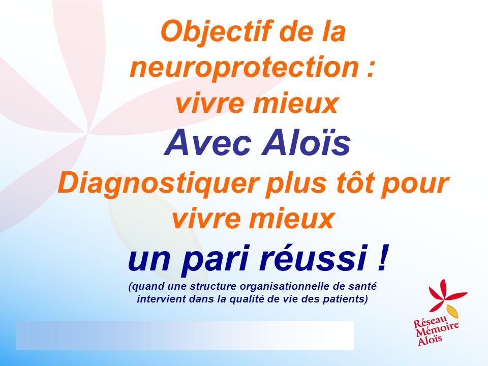 Objectif de la neuroprotection : vivre mieux Avec Aloïs Diagnostiquer plus tôt pour vivre mieux un pari réussi ! (quand une structure organisationnell