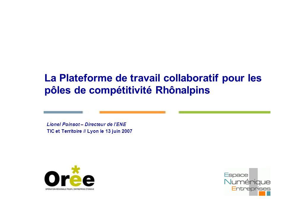 La Plateforme de travail collaboratif pour les pôles de compétitivité Rhônalpins Lionel Poinsot – Directeur de lENE TIC et Territoire // Lyon le 13 juin 2007