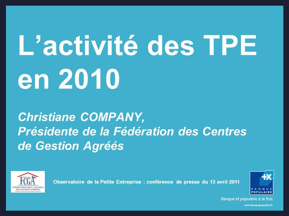 Observatoire de la Petite Entreprise : conférence de presse du 13 avril 2011 Lactivité des TPE en 2010 Christiane COMPANY, Présidente de la Fédération des Centres de Gestion Agréés