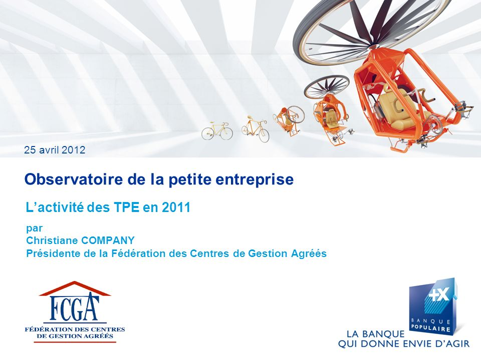 Observatoire de la petite entreprise par Christiane COMPANY Présidente de la Fédération des Centres de Gestion Agréés Lactivité des TPE en 2011 25 avril 2012