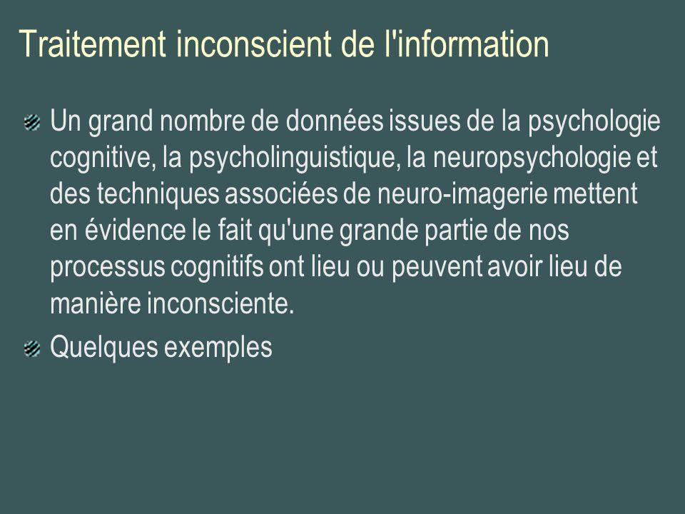 Traitement inconscient de l'information Un grand nombre de données issues de la psychologie cognitive, la psycholinguistique, la neuropsychologie et d