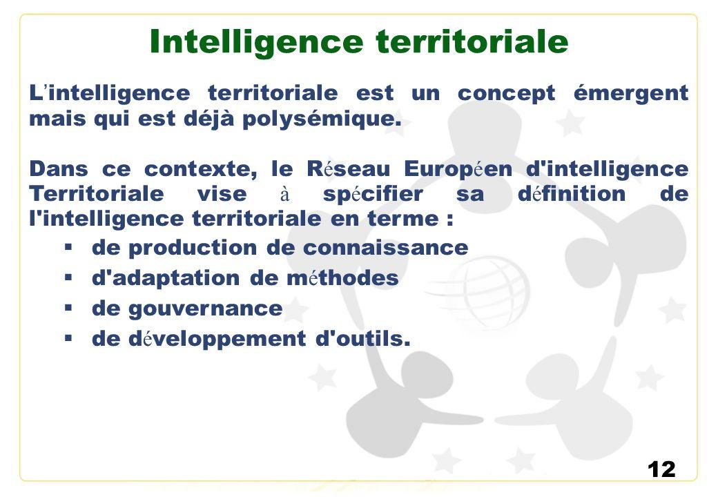 12 Intelligence territoriale L intelligence territoriale est un concept émergent mais qui est déjà polysémique. Dans ce contexte, le R é seau Europ é