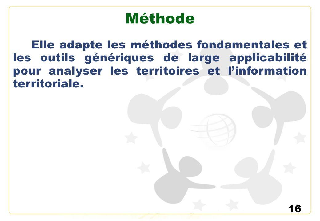16 Méthode Elle adapte les méthodes fondamentales et les outils génériques de large applicabilité pour analyser les territoires et linformation territ