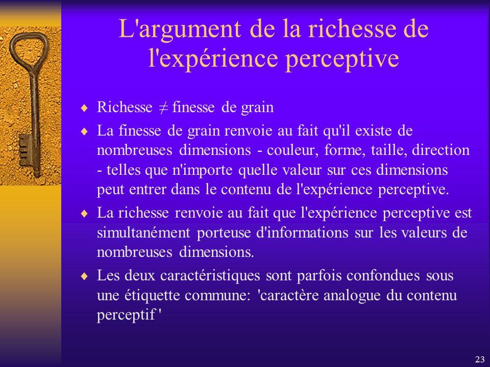 23 L'argument de la richesse de l'expérience perceptive Richesse finesse de grain La finesse de grain renvoie au fait qu'il existe de nombreuses dimen