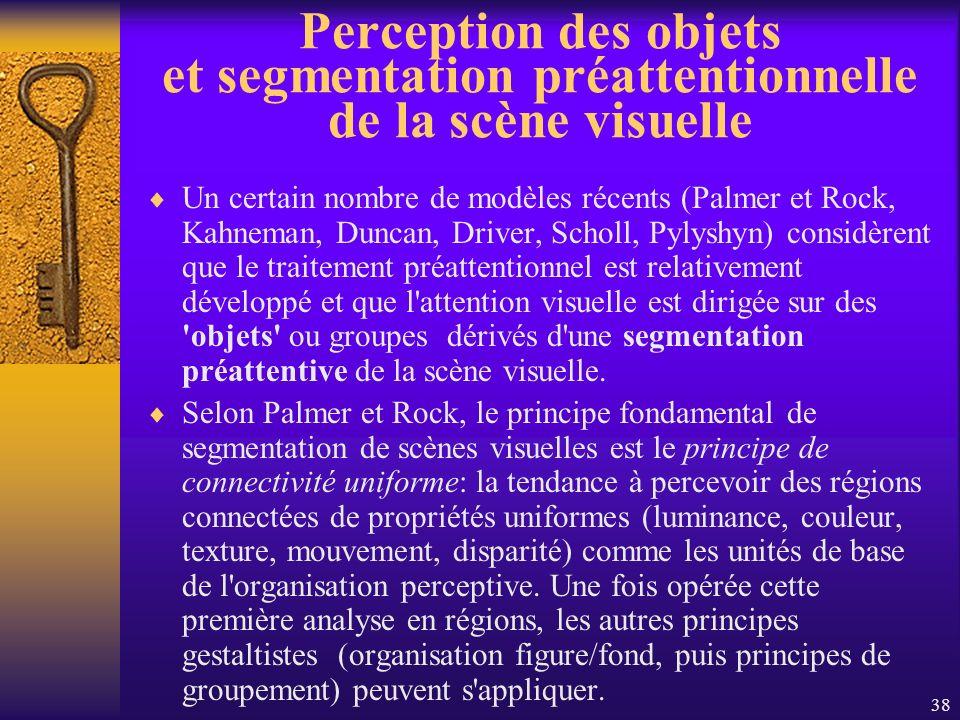 38 Perception des objets et segmentation préattentionnelle de la scène visuelle Un certain nombre de modèles récents (Palmer et Rock, Kahneman, Duncan
