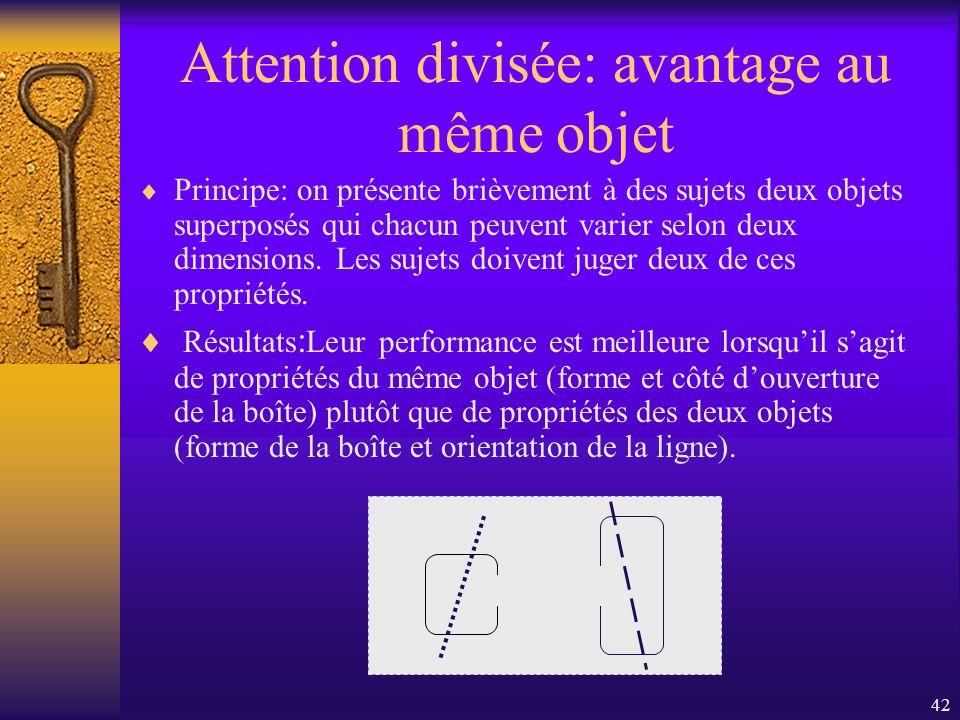 42 Attention divisée: avantage au même objet Principe: on présente brièvement à des sujets deux objets superposés qui chacun peuvent varier selon deux