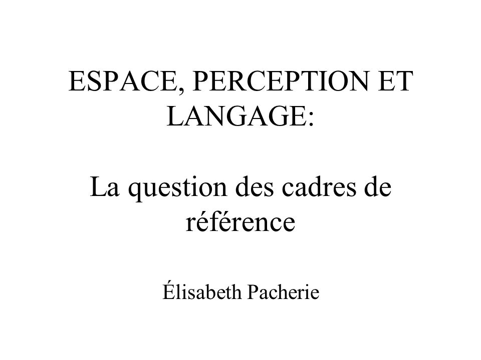 Perception et cadres de référence relatifs Un des grands mérites de Levinson est d avoir montré que Kant was wrong to think that the structure of spatial regions framed on the human frame, and in particular the distinctions based on left and right, are in some sense essential human intuitions (1994: 9).