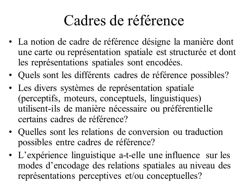Typologie des cadres de référence linguistiques (Levinson, 1996) Primitives descriptives: 1.Système dangles (arcs) étiquetés (par exemple devant , gauche , nord ) spécifiés par des coordonnées centrées sur une origine 2.Coordonnées: a.Polaires (par rotation depuis un axe des x fixe) ou rectangulaires (par spécification de deux axes ou plus).