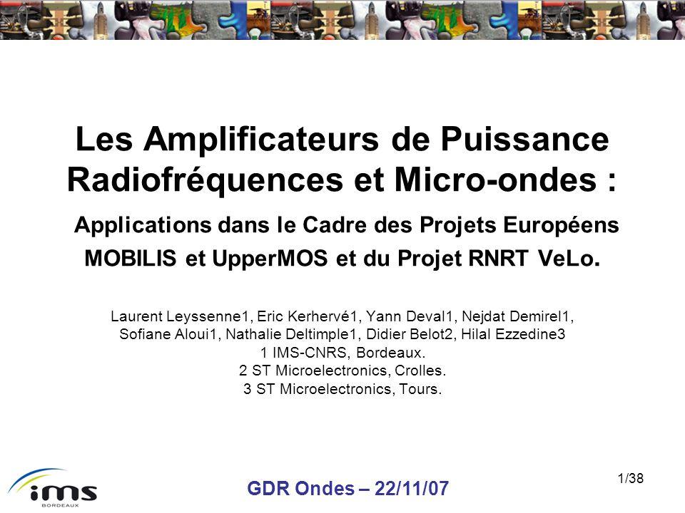 GDR Ondes – 22/11/07 1/38 Les Amplificateurs de Puissance Radiofréquences et Micro-ondes : Applications dans le Cadre des Projets Européens MOBILIS et