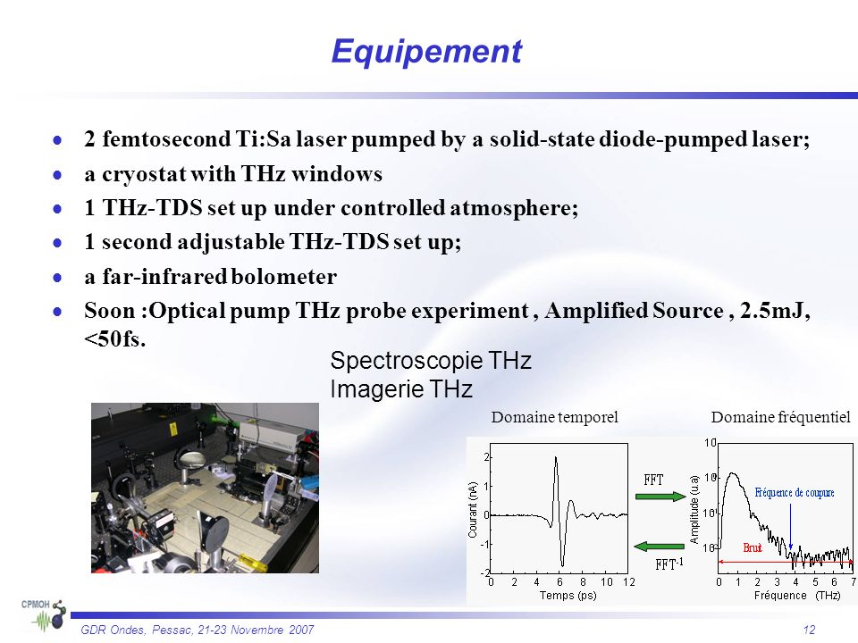 12 GDR Ondes, Pessac, 21-23 Novembre 2007 Equipement 2 femtosecond Ti:Sa laser pumped by a solid-state diode-pumped laser; a cryostat with THz windows 1 THz-TDS set up under controlled atmosphere; 1 second adjustable THz-TDS set up; a far-infrared bolometer Soon :Optical pump THz probe experiment, Amplified Source, 2.5mJ, <50fs.