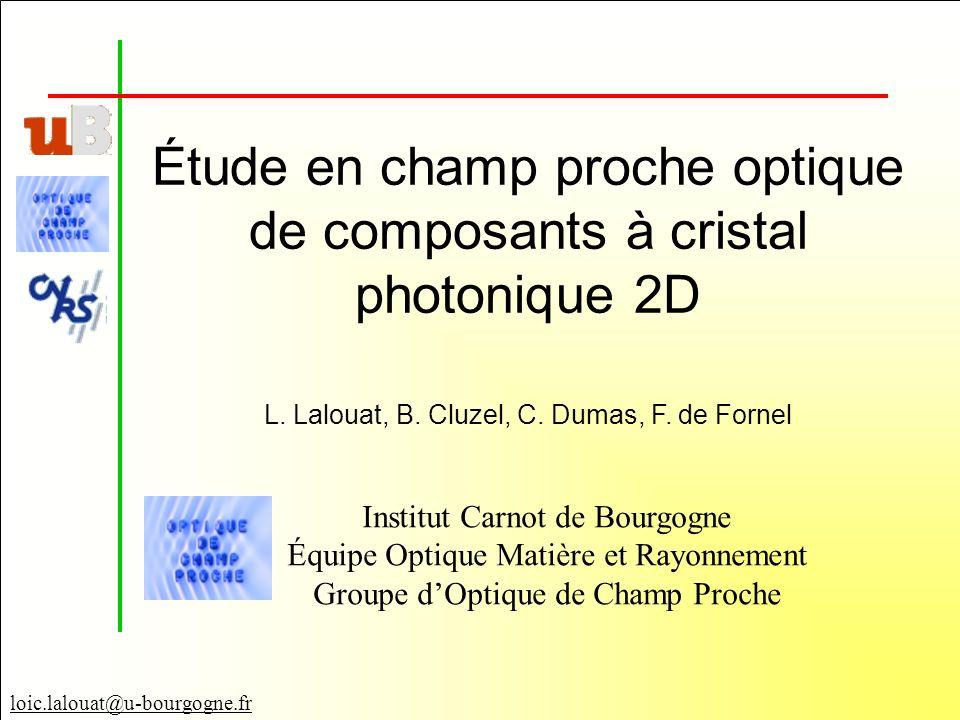 loic.lalouat@u-bourgogne.fr Étude en champ proche optique de composants à cristal photonique 2D Institut Carnot de Bourgogne Équipe Optique Matière et