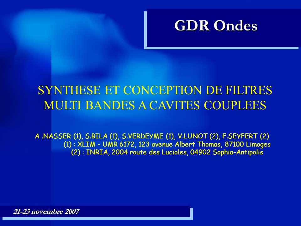 SYNTHESE ET CONCEPTION DE FILTRES MULTI BANDES A CAVITES COUPLEES A.NASSER (1), S.BILA (1), S.VERDEYME (1), V.LUNOT (2), F.SEYFERT (2) (1) : XLIM - UMR 6172, 123 avenue Albert Thomas, 87100 Limoges (2) : INRIA, 2004 route des Lucioles, 04902 Sophia-Antipolis GDR Ondes 21-23 novembre 2007