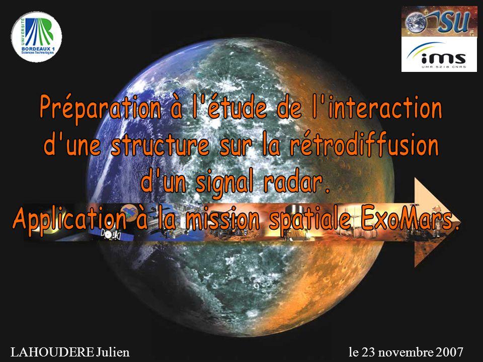 Contexte Programme spatiale européen AURORA (2002) Première mission ExoMars (départ 2013) Un objectif du Rover PASTEUR : Récupération déchantillons dans le sous sol et cartographie du sous sol par technique radar LAHOUDERE Julien - 23/11/2007 2 Water Ice and Subsurface Deposit Observation of Mars Système radar UHF (step frequency) Bande passante : 0,5 GHz – 3 GHz Pas de fréquence : 10 MHz Puissance : 12 W Antennes VIVALDI croisées pour étude polarimétrique