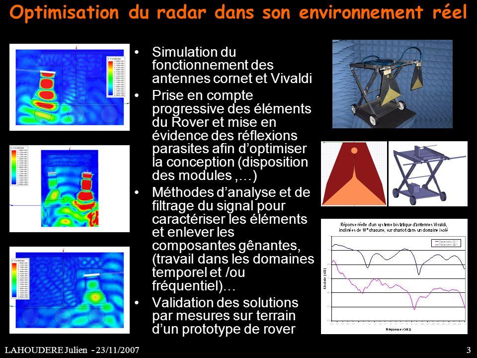 Optimisation du radar dans son environnement réel Simulation du fonctionnement des antennes cornet et Vivaldi Prise en compte progressive des éléments du Rover et mise en évidence des réflexions parasites afin doptimiser la conception (disposition des modules,…) Méthodes danalyse et de filtrage du signal pour caractériser les éléments et enlever les composantes gênantes, (travail dans les domaines temporel et /ou fréquentiel)… Validation des solutions par mesures sur terrain dun prototype de rover LAHOUDERE Julien - 23/11/2007 3