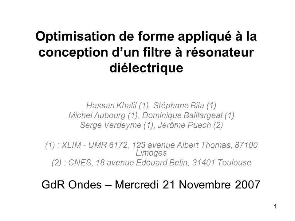 1 Optimisation de forme appliqué à la conception dun filtre à résonateur diélectrique Hassan Khalil (1), Stéphane Bila (1) Michel Aubourg (1), Dominique Baillargeat (1) Serge Verdeyme (1), Jérôme Puech (2) (1) : XLIM - UMR 6172, 123 avenue Albert Thomas, 87100 Limoges (2) : CNES, 18 avenue Edouard Belin, 31401 Toulouse GdR Ondes – Mercredi 21 Novembre 2007