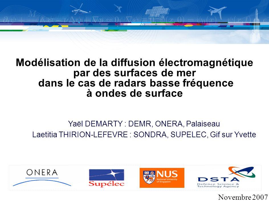 Modélisation de la diffusion électromagnétique par des surfaces de mer dans le cas de radars basse fréquence à ondes de surface Novembre 2007 Yaël DEMARTY : DEMR, ONERA, Palaiseau Laetitia THIRION-LEFEVRE : SONDRA, SUPELEC, Gif sur Yvette