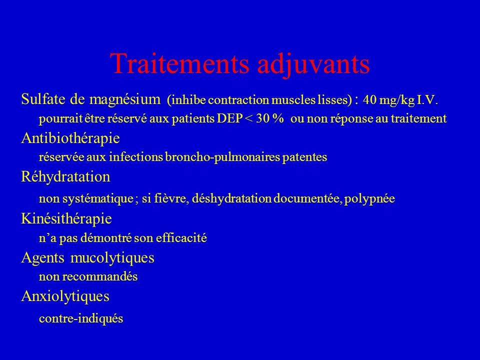 Traitements adjuvants Sulfate de magnésium (inhibe contraction muscles lisses) : 40 mg/kg I.V. pourrait être réservé aux patients DEP < 30 % ou non ré