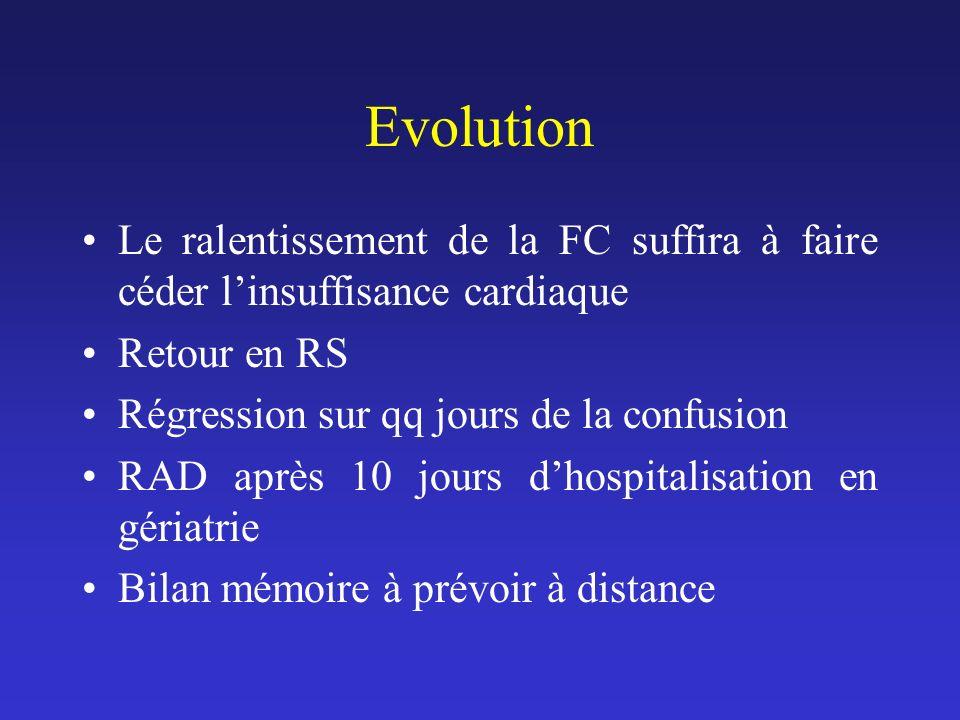 Evolution Le ralentissement de la FC suffira à faire céder linsuffisance cardiaque Retour en RS Régression sur qq jours de la confusion RAD après 10 j