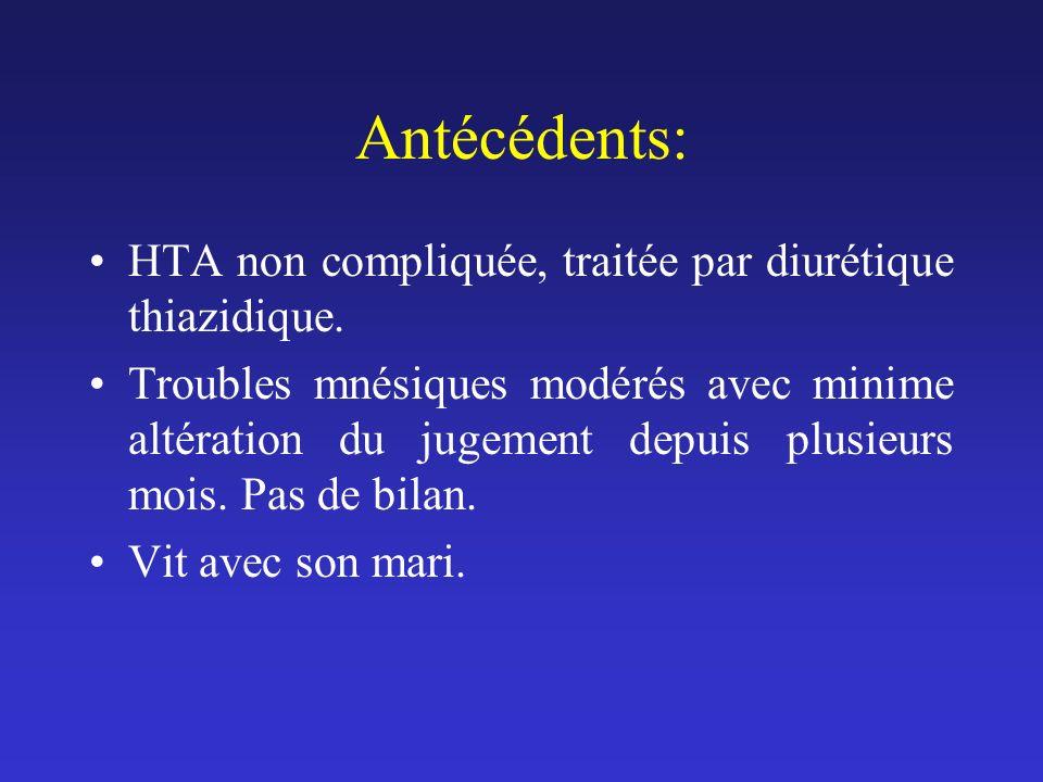 Antécédents: HTA non compliquée, traitée par diurétique thiazidique. Troubles mnésiques modérés avec minime altération du jugement depuis plusieurs mo