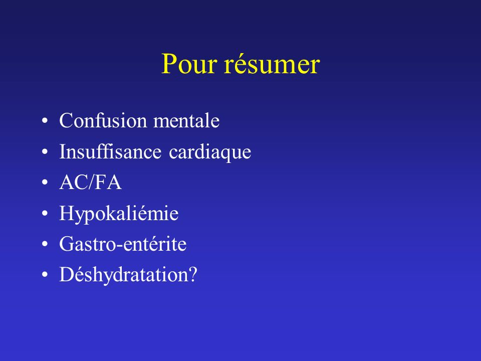 Pour résumer Confusion mentale Insuffisance cardiaque AC/FA Hypokaliémie Gastro-entérite Déshydratation?
