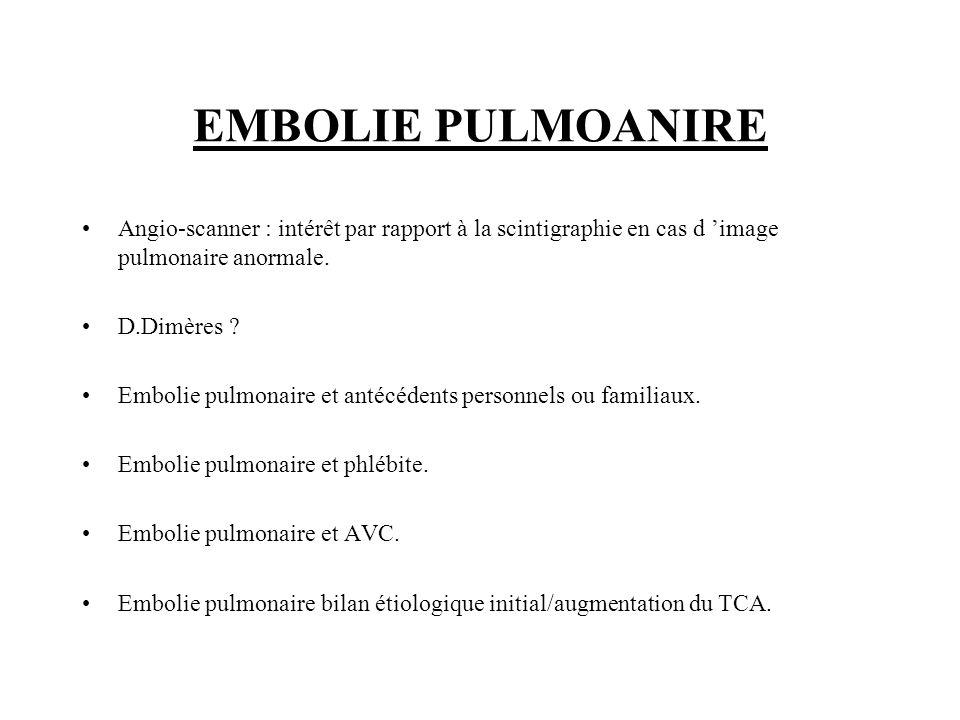 EMBOLIE PULMOANIRE Angio-scanner : intérêt par rapport à la scintigraphie en cas d image pulmonaire anormale. D.Dimères ? Embolie pulmonaire et antécé