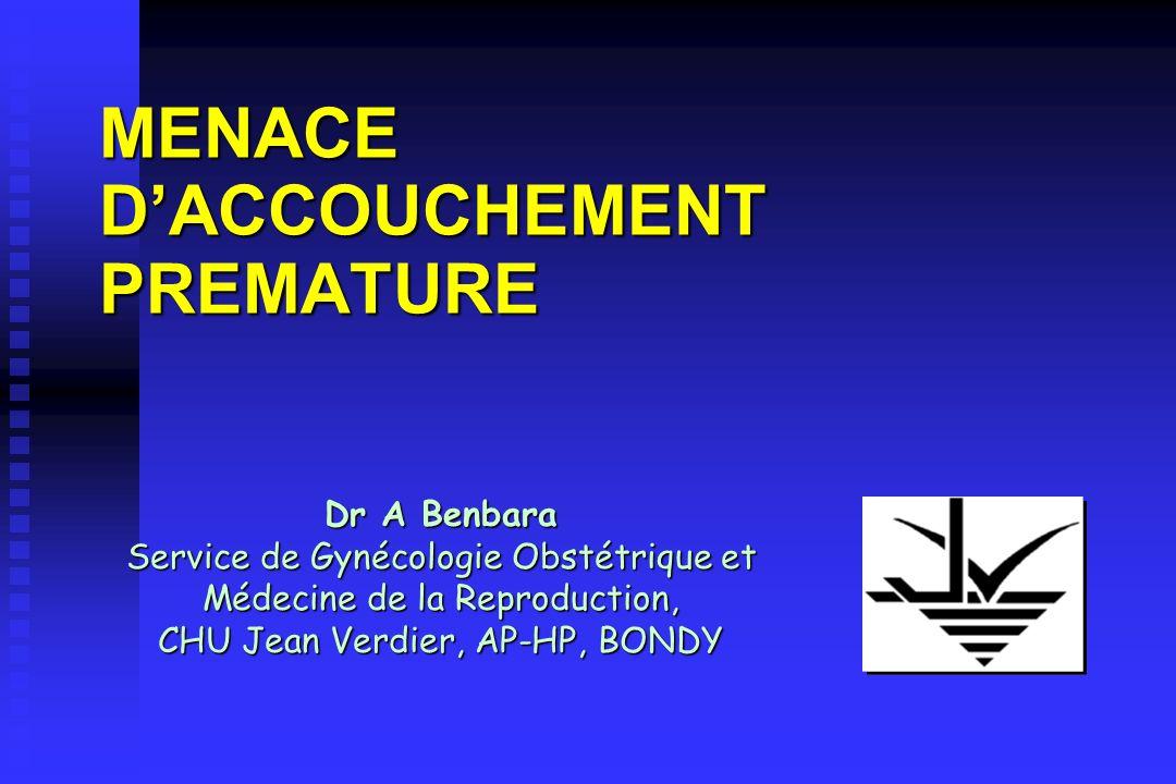 MENACE DACCOUCHEMENT PREMATURE Dr A Benbara Service de Gynécologie Obstétrique et Médecine de la Reproduction, CHU Jean Verdier, AP-HP, BONDY