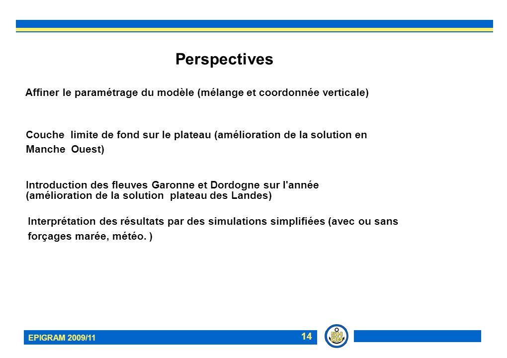EPIGRAM 2009/11 14 Perspectives Affiner le paramétrage du modèle (mélange et coordonnée verticale) Couche limite de fond sur le plateau (amélioration