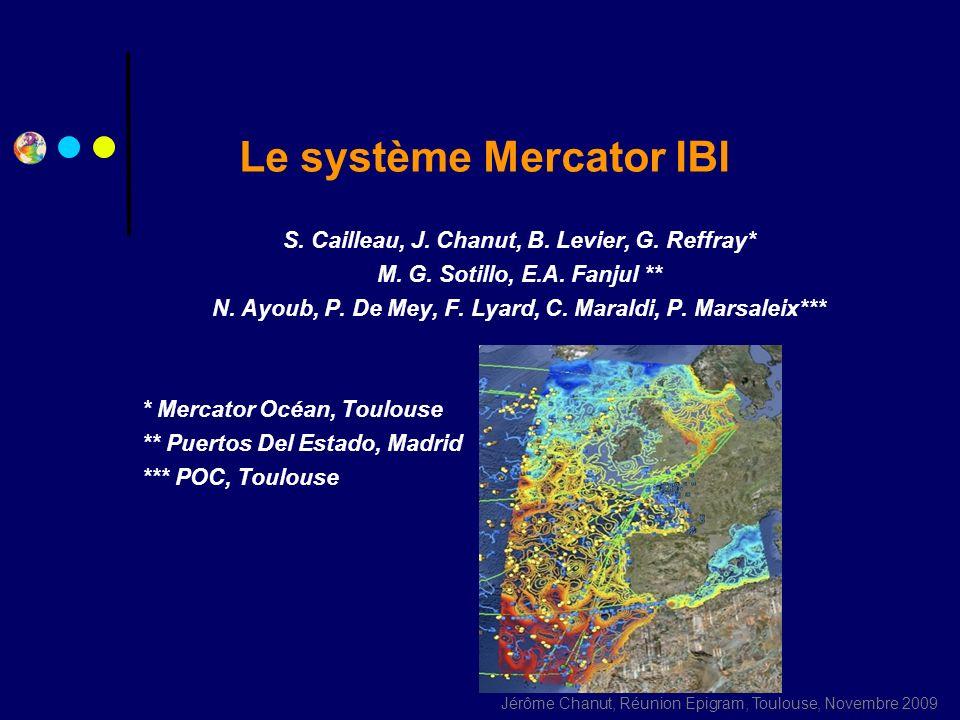 Jérôme Chanut, Réunion Epigram, Toulouse, Novembre 2009 Le système Mercator IBI S. Cailleau, J. Chanut, B. Levier, G. Reffray* M. G. Sotillo, E.A. Fan