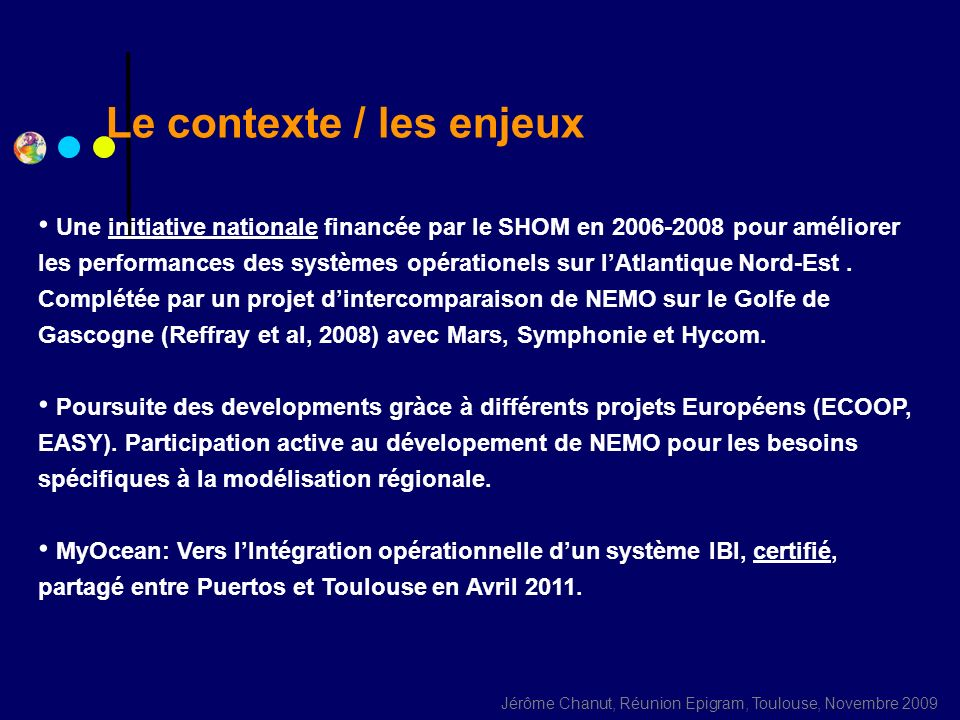Jérôme Chanut, Réunion Epigram, Toulouse, Novembre 2009 Mercator IBI technical description NEMO 2.3 Horizontal resolution: 1/36°, 2 km (1/12° for sensitivity studies) z-coord + partial bottom cells (1m resolution near the surface) Vertical mixing: 1.5 TKE (Gaspar et al.