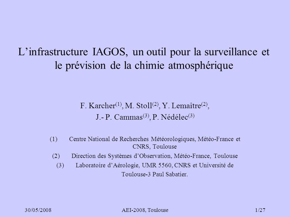 30/05/2008AEI-2008, Toulouse2/27 IAGOS : Evolution MOZAIC FP5 1994-2004 IAGOS-DS FP6 2005-2008 IAGOS-ERI ESFRI 2006 IAGOS-ERI FP7 RI-PP 2008-2011 Integration of routine Aircraft measurements into a Global Observing System European Research Infrastructure