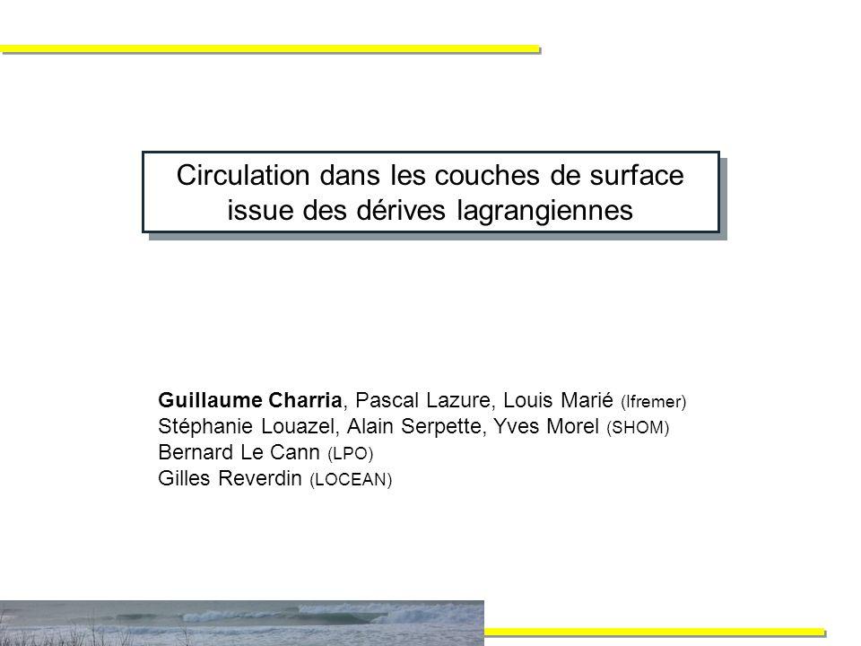 Circulation dans les couches de surface issue des dérives lagrangiennes Guillaume Charria, Pascal Lazure, Louis Marié (Ifremer) Stéphanie Louazel, Alain Serpette, Yves Morel (SHOM) Bernard Le Cann (LPO) Gilles Reverdin (LOCEAN)