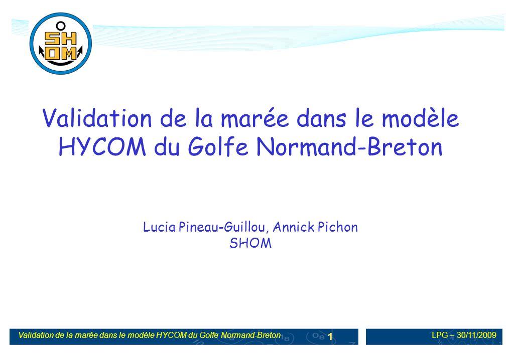 LPG – 30/11/2009Validation de la marée dans le modèle HYCOM du Golfe Normand-Breton 2 Objectifs Validation de la marée sur la maquette HYCOM avec une précision correspondant aux normes hydrographiques Comparaison de modèles : HYCOM et TELEMAC Début de projet => présentation de la méthodologie et des tous premiers résultats