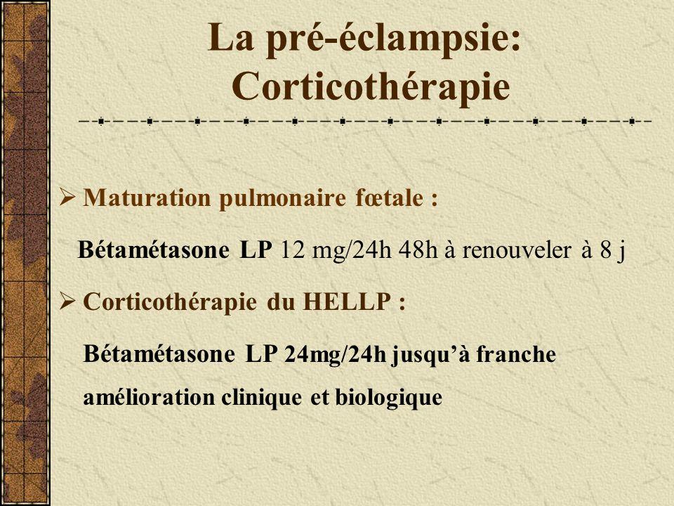 La pré-éclampsie: Corticothérapie Maturation pulmonaire fœtale : Bétamétasone LP 12 mg/24h 48h à renouveler à 8 j Corticothérapie du HELLP : Bétamétas