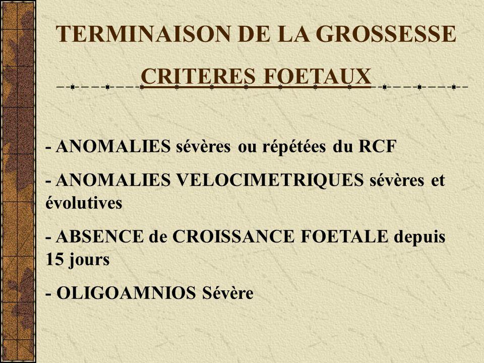 TERMINAISON DE LA GROSSESSE CRITERES FOETAUX - ANOMALIES sévères ou répétées du RCF - ANOMALIES VELOCIMETRIQUES sévères et évolutives - ABSENCE de CRO
