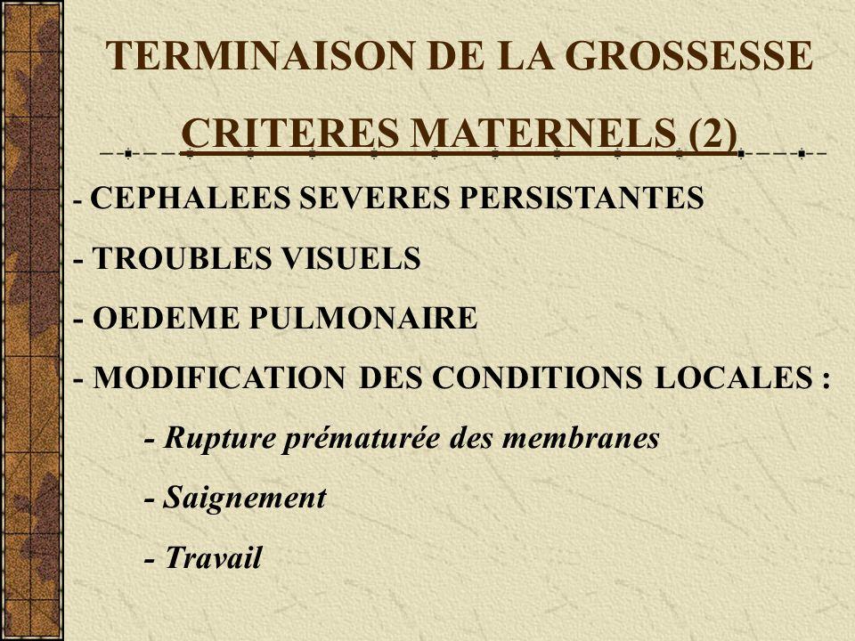 TERMINAISON DE LA GROSSESSE CRITERES MATERNELS (2) - CEPHALEES SEVERES PERSISTANTES - TROUBLES VISUELS - OEDEME PULMONAIRE - MODIFICATION DES CONDITIO