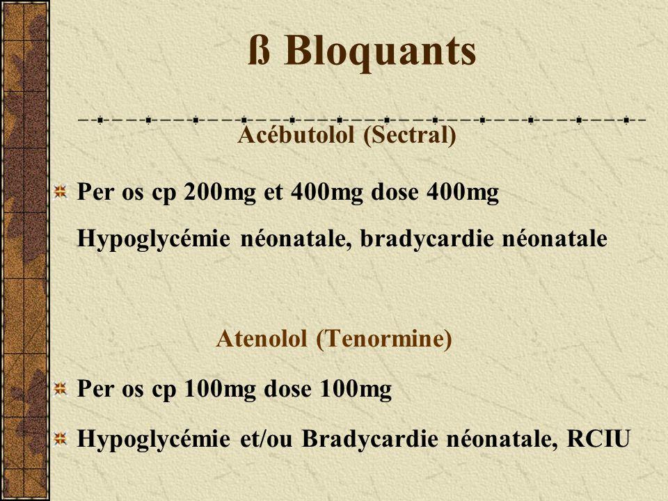 ß Bloquants Acébutolol (Sectral) Per os cp 200mg et 400mg dose 400mg Hypoglycémie néonatale, bradycardie néonatale Atenolol (Tenormine) Per os cp 100m
