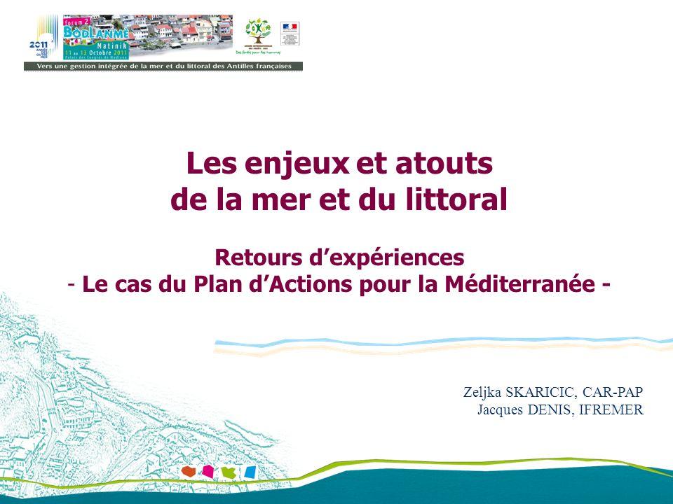 Zeljka SKARICIC, CAR-PAP Jacques DENIS, IFREMER Les enjeux et atouts de la mer et du littoral Retours dexpériences - Le cas du Plan dActions pour la M