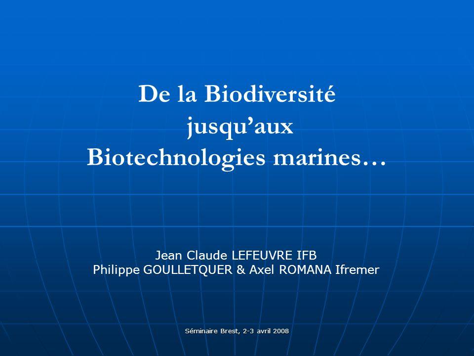 Séminaire Brest, 2-3 avril 2008 De la Biodiversité jusquaux Biotechnologies marines… Jean Claude LEFEUVRE IFB Philippe GOULLETQUER & Axel ROMANA Ifremer