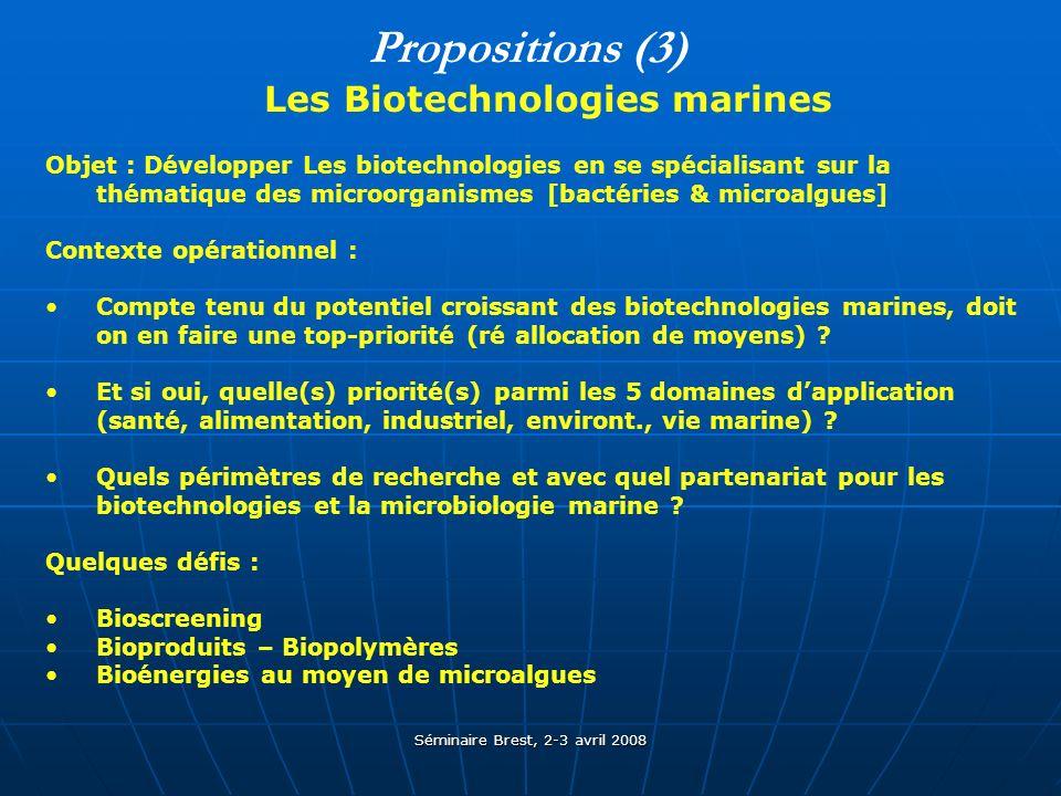 Séminaire Brest, 2-3 avril 2008 Propositions (3) Les Biotechnologies marines Objet : Développer Les biotechnologies en se spécialisant sur la thématique des microorganismes [bactéries & microalgues] Contexte opérationnel : Compte tenu du potentiel croissant des biotechnologies marines, doit on en faire une top-priorité (ré allocation de moyens) .