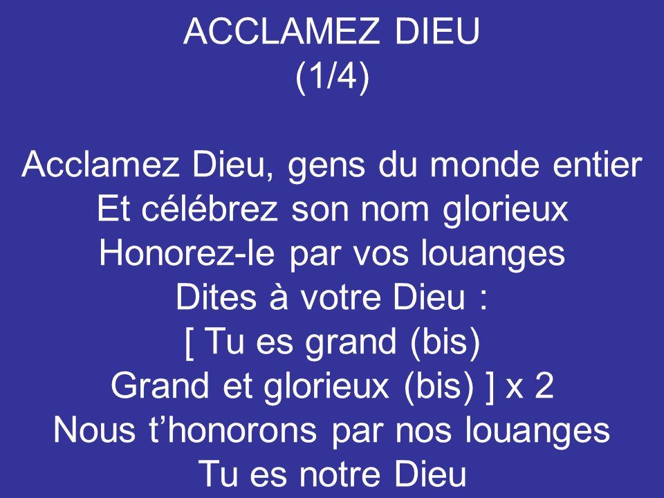 ACCLAMEZ DIEU (1/4) Acclamez Dieu, gens du monde entier Et célébrez son nom glorieux Honorez-le par vos louanges Dites à votre Dieu : [ Tu es grand (b