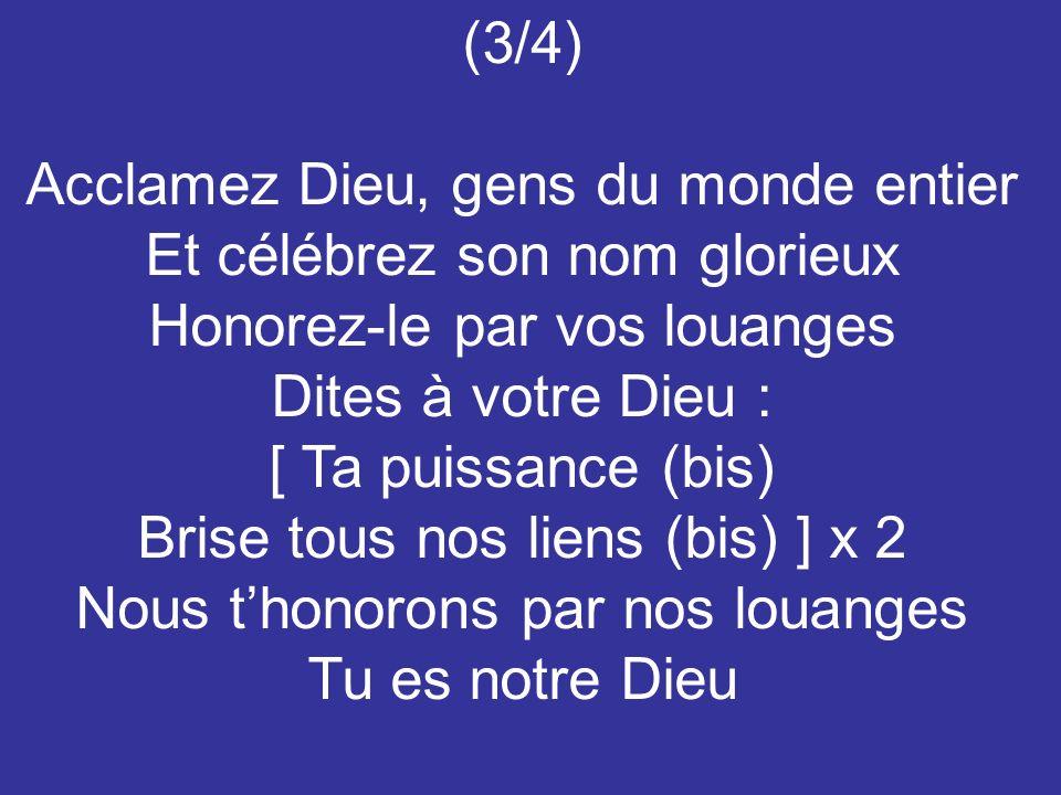 (3/4) Acclamez Dieu, gens du monde entier Et célébrez son nom glorieux Honorez-le par vos louanges Dites à votre Dieu : [ Ta puissance (bis) Brise tous nos liens (bis) ] x 2 Nous thonorons par nos louanges Tu es notre Dieu