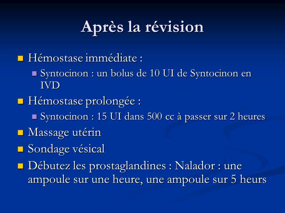 Après la révision Hémostase immédiate : Hémostase immédiate : Syntocinon : un bolus de 10 UI de Syntocinon en IVD Syntocinon : un bolus de 10 UI de Syntocinon en IVD Hémostase prolongée : Hémostase prolongée : Syntocinon : 15 UI dans 500 cc à passer sur 2 heures Syntocinon : 15 UI dans 500 cc à passer sur 2 heures Massage utérin Massage utérin Sondage vésical Sondage vésical Débutez les prostaglandines : Nalador : une ampoule sur une heure, une ampoule sur 5 heurs Débutez les prostaglandines : Nalador : une ampoule sur une heure, une ampoule sur 5 heurs