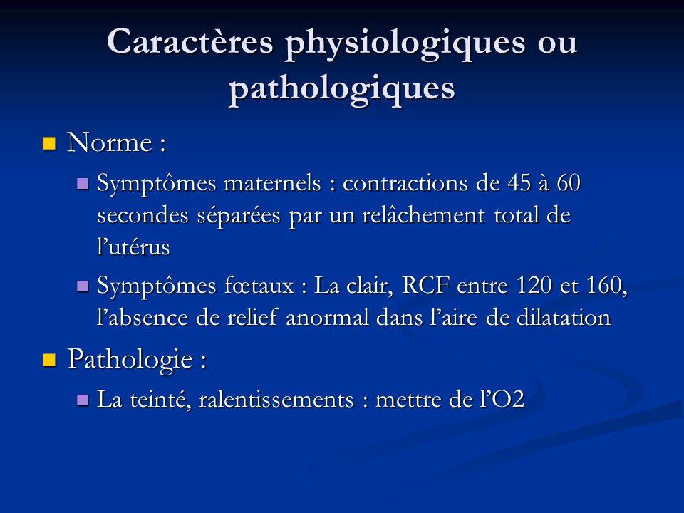 Caractères physiologiques ou pathologiques Norme : Norme : Symptômes maternels : contractions de 45 à 60 secondes séparées par un relâchement total de lutérus Symptômes maternels : contractions de 45 à 60 secondes séparées par un relâchement total de lutérus Symptômes fœtaux : La clair, RCF entre 120 et 160, labsence de relief anormal dans laire de dilatation Symptômes fœtaux : La clair, RCF entre 120 et 160, labsence de relief anormal dans laire de dilatation Pathologie : Pathologie : La teinté, ralentissements : mettre de lO2 La teinté, ralentissements : mettre de lO2